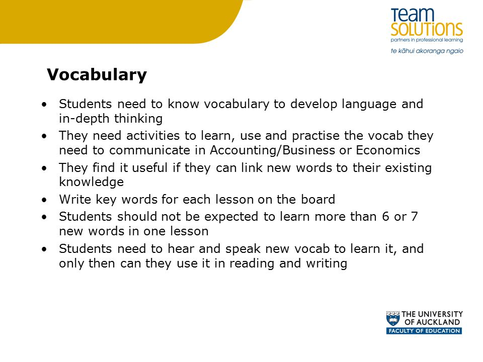 Vocabulary Students need to know vocabulary to develop language and in-depth thinking They need activities to learn, use and practise the vocab they need to communicate in Accounting/Business or Economics They find it useful if they can link new words to their existing knowledge Write key words for each lesson on the board Students should not be expected to learn more than 6 or 7 new words in one lesson Students need to hear and speak new vocab to learn it, and only then can they use it in reading and writing