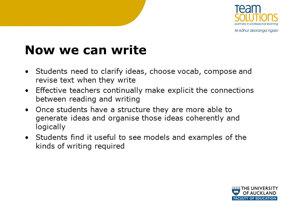 Now we can write Students need to clarify ideas, choose vocab, compose and revise text when they write Effective teachers continually make explicit the connections between reading and writing Once students have a structure they are more able to generate ideas and organise those ideas coherently and logically Students find it useful to see models and examples of the kinds of writing required