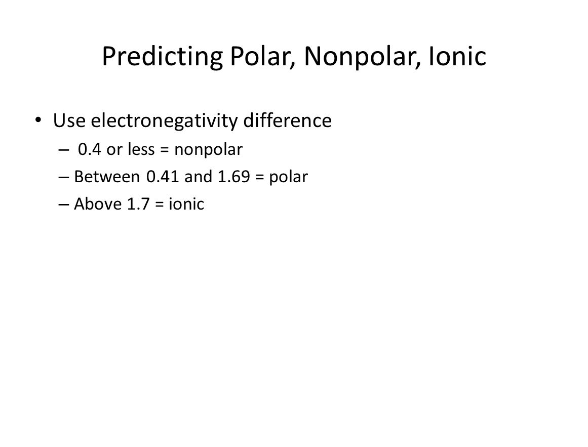 Predicting Polar, Nonpolar, Ionic Use electronegativity difference – 0.4 or less = nonpolar – Between 0.41 and 1.69 = polar – Above 1.7 = ionic
