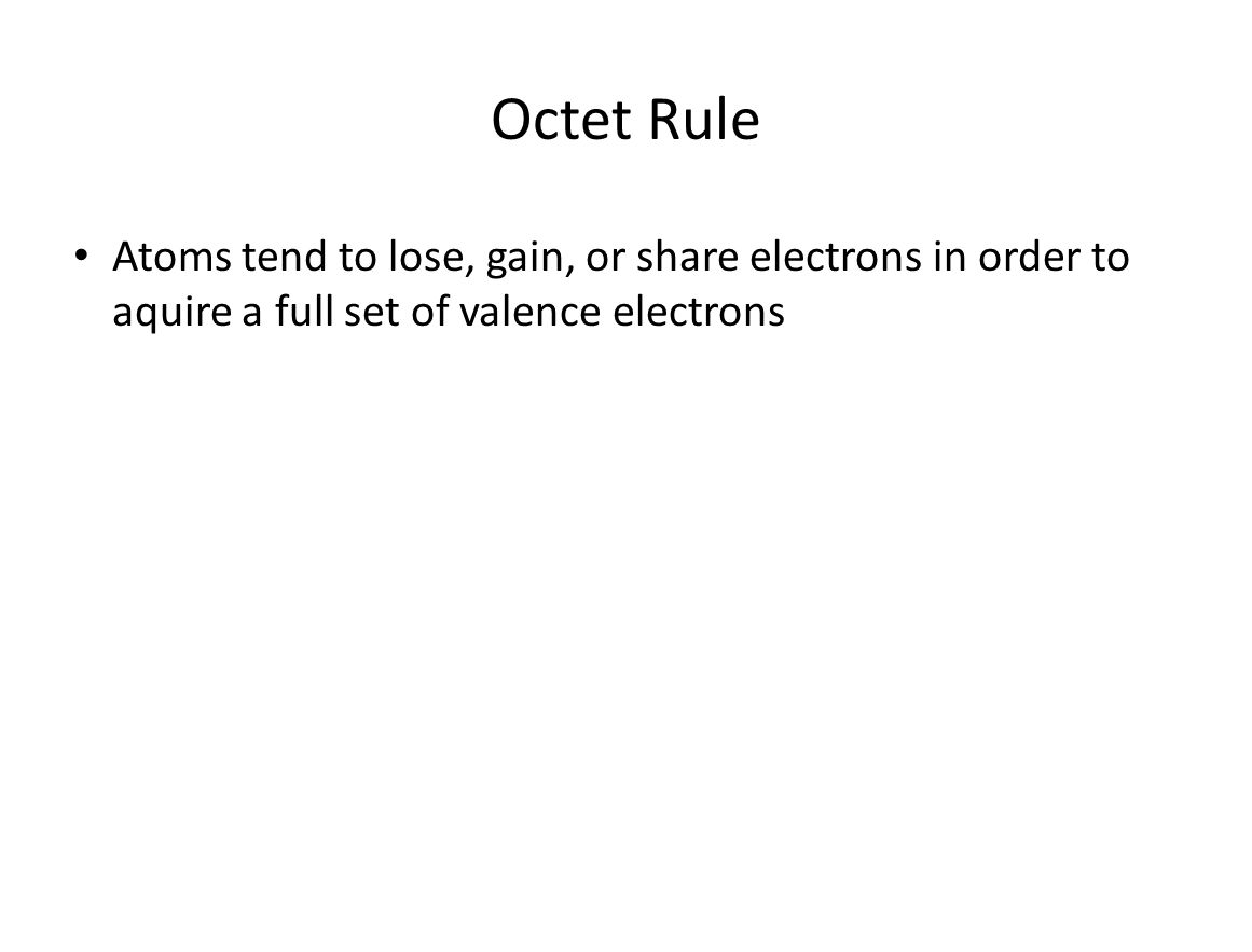 Octet Rule Atoms tend to lose, gain, or share electrons in order to aquire a full set of valence electrons