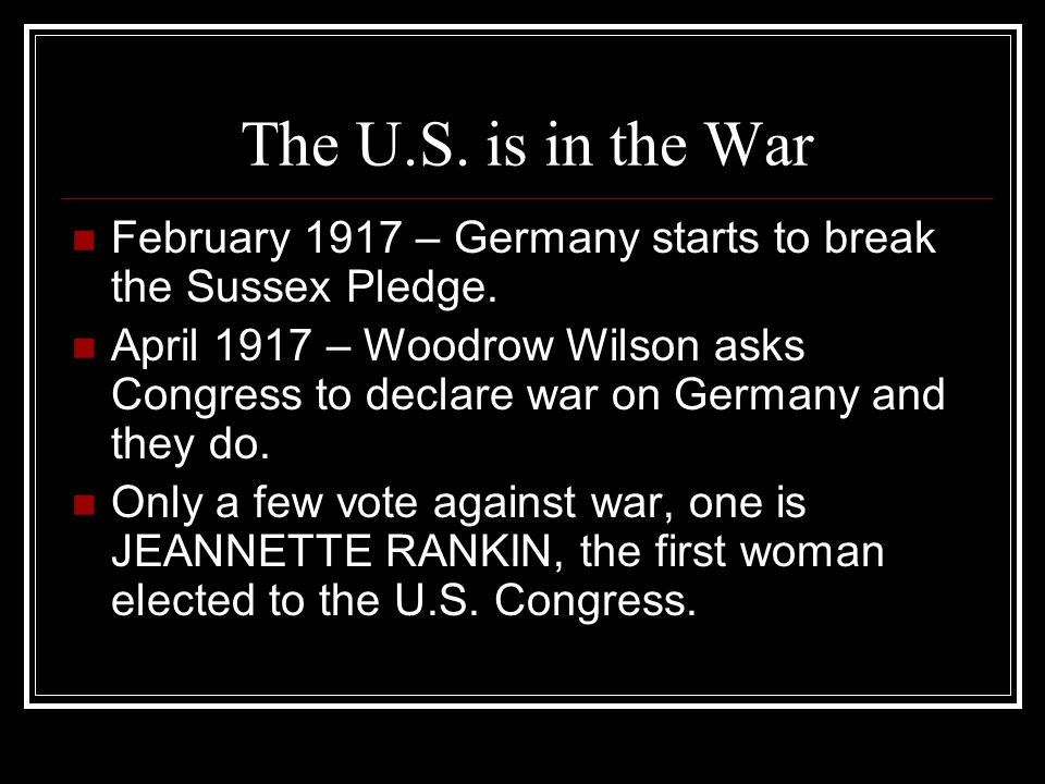 The U.S. is in the War February 1917 – Germany starts to break the Sussex Pledge.