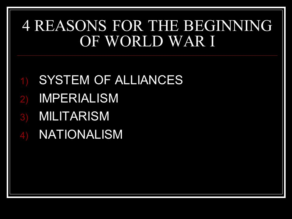 4 REASONS FOR THE BEGINNING OF WORLD WAR I 1) SYSTEM OF ALLIANCES 2) IMPERIALISM 3) MILITARISM 4) NATIONALISM