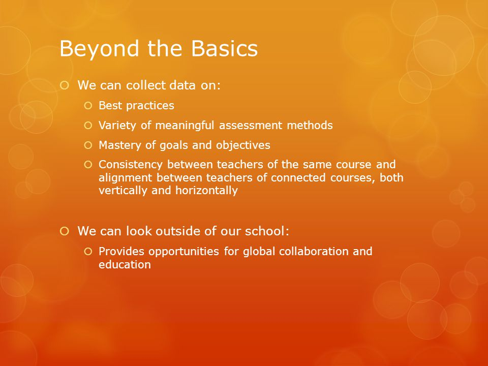 Beyond the Basics  We can collect data on:  Best practices  Variety of meaningful assessment methods  Mastery of goals and objectives  Consistency between teachers of the same course and alignment between teachers of connected courses, both vertically and horizontally  We can look outside of our school:  Provides opportunities for global collaboration and education