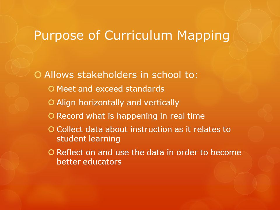 Purpose of Curriculum Mapping  Allows stakeholders in school to:  Meet and exceed standards  Align horizontally and vertically  Record what is happening in real time  Collect data about instruction as it relates to student learning  Reflect on and use the data in order to become better educators
