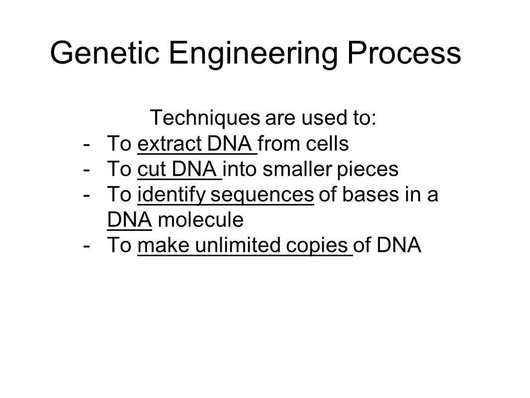 Genetic Engineering Process Techniques are used to: -To extract DNA from cells -To cut DNA into smaller pieces -To identify sequences of bases in a DNA molecule -To make unlimited copies of DNA