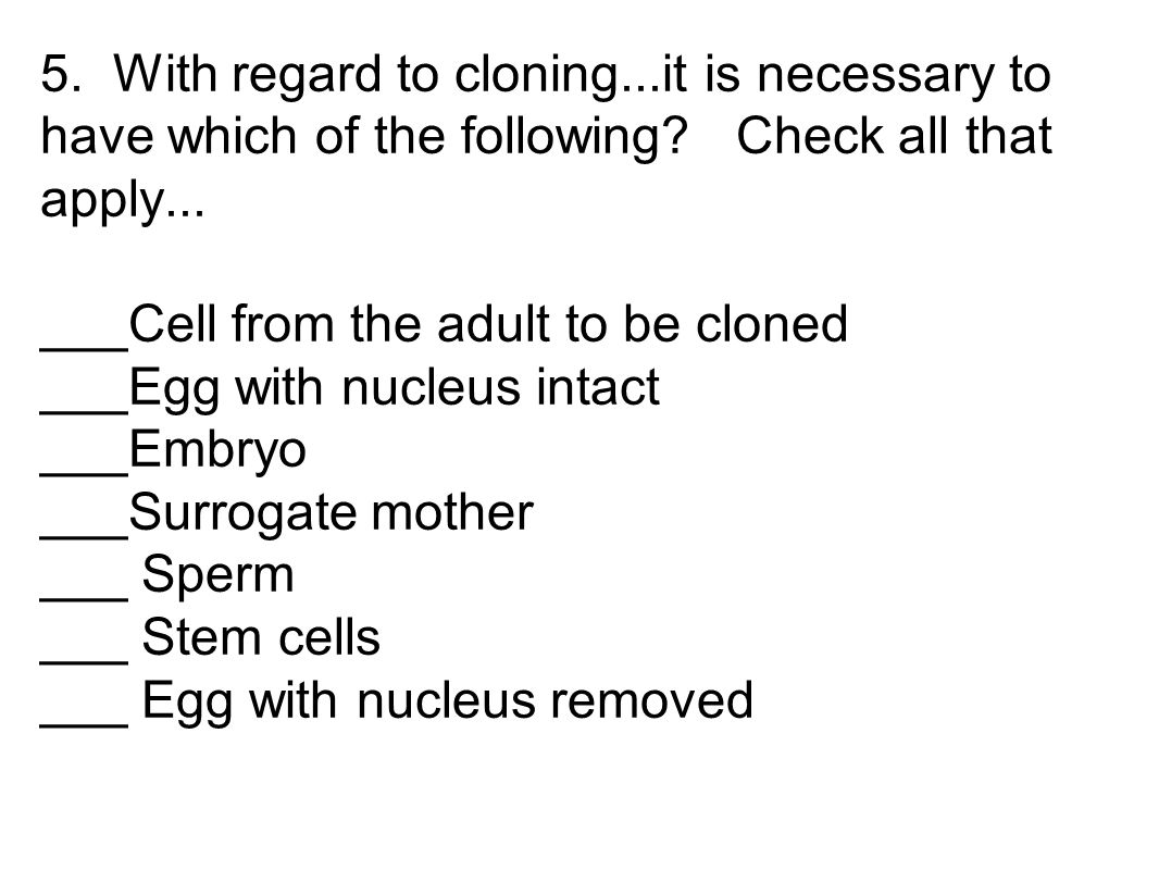 5. With regard to cloning...it is necessary to have which of the following.