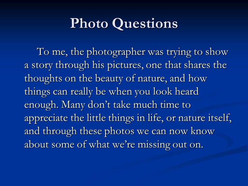 Photo Questions To me, the photographer was trying to show a story through his pictures, one that shares the thoughts on the beauty of nature, and how things can really be when you look heard enough.