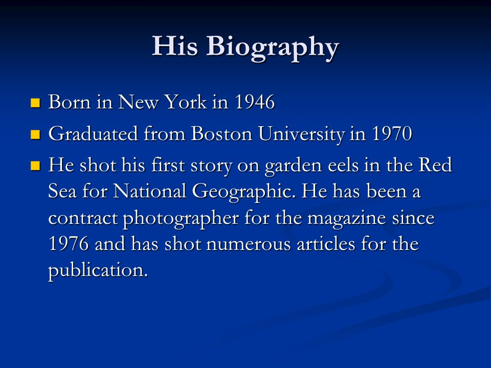 His Biography Born in New York in 1946 Born in New York in 1946 Graduated from Boston University in 1970 Graduated from Boston University in 1970 He shot his first story on garden eels in the Red Sea for National Geographic.