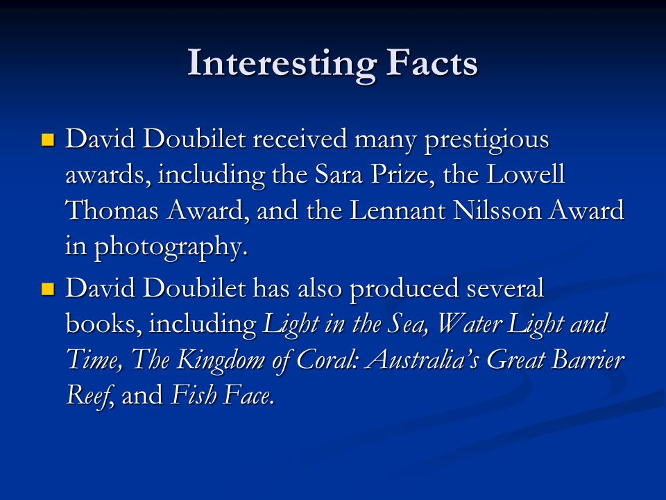 Interesting Facts David Doubilet received many prestigious awards, including the Sara Prize, the Lowell Thomas Award, and the Lennant Nilsson Award in photography.