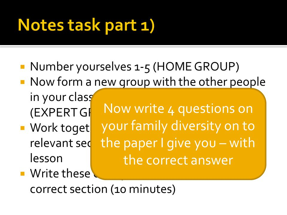  Number yourselves 1-5 (HOME GROUP)  Now form a new group with the other people in your class that are the same number (EXPERT GROUP)  Work together to select 4 key points from relevant section(s) on the text I gave you last lesson  Write these onto your worksheet in the correct section (10 minutes) Now write 4 questions on your family diversity on to the paper I give you – with the correct answer