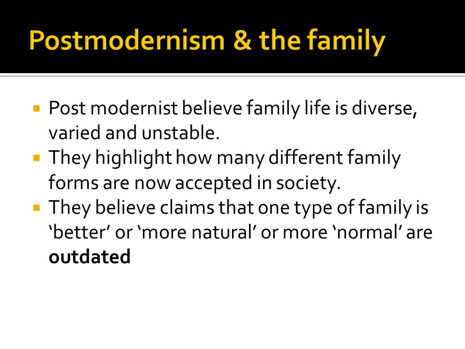  Post modernist believe family life is diverse, varied and unstable.