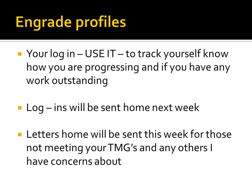  Your log in – USE IT – to track yourself know how you are progressing and if you have any work outstanding  Log – ins will be sent home next week  Letters home will be sent this week for those not meeting your TMG's and any others I have concerns about