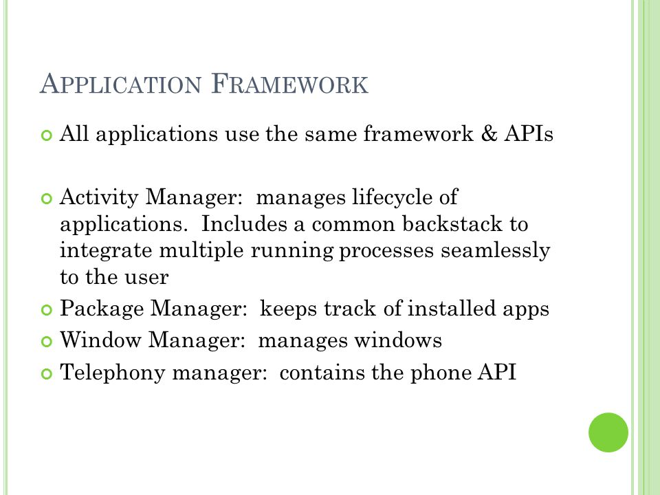 A PPLICATION F RAMEWORK All applications use the same framework & APIs Activity Manager: manages lifecycle of applications.