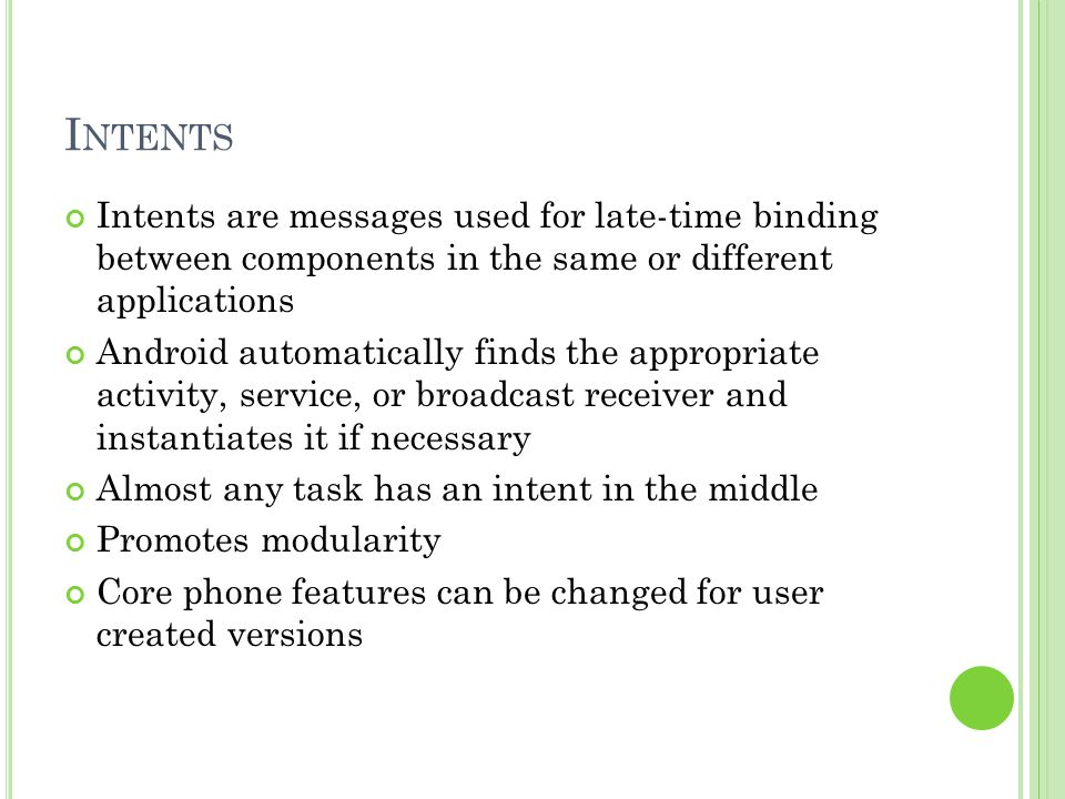 I NTENTS Intents are messages used for late-time binding between components in the same or different applications Android automatically finds the appropriate activity, service, or broadcast receiver and instantiates it if necessary Almost any task has an intent in the middle Promotes modularity Core phone features can be changed for user created versions