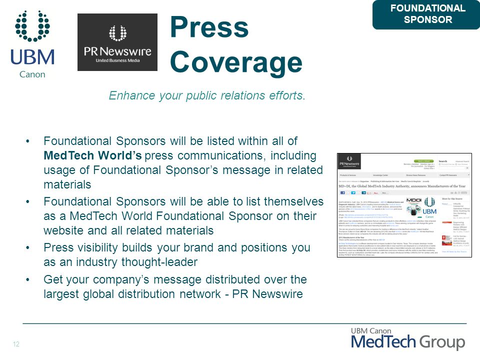 12 Press Coverage Foundational Sponsors will be listed within all of MedTech World's press communications, including usage of Foundational Sponsor's message in related materials Foundational Sponsors will be able to list themselves as a MedTech World Foundational Sponsor on their website and all related materials Press visibility builds your brand and positions you as an industry thought-leader Get your company's message distributed over the largest global distribution network - PR Newswire FOUNDATIONAL SPONSOR Enhance your public relations efforts.
