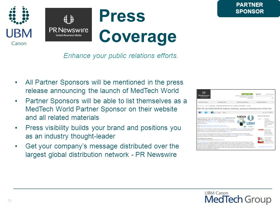 15 Press Coverage All Partner Sponsors will be mentioned in the press release announcing the launch of MedTech World Partner Sponsors will be able to list themselves as a MedTech World Partner Sponsor on their website and all related materials Press visibility builds your brand and positions you as an industry thought-leader Get your company's message distributed over the largest global distribution network - PR Newswire PARTNER SPONSOR Enhance your public relations efforts.
