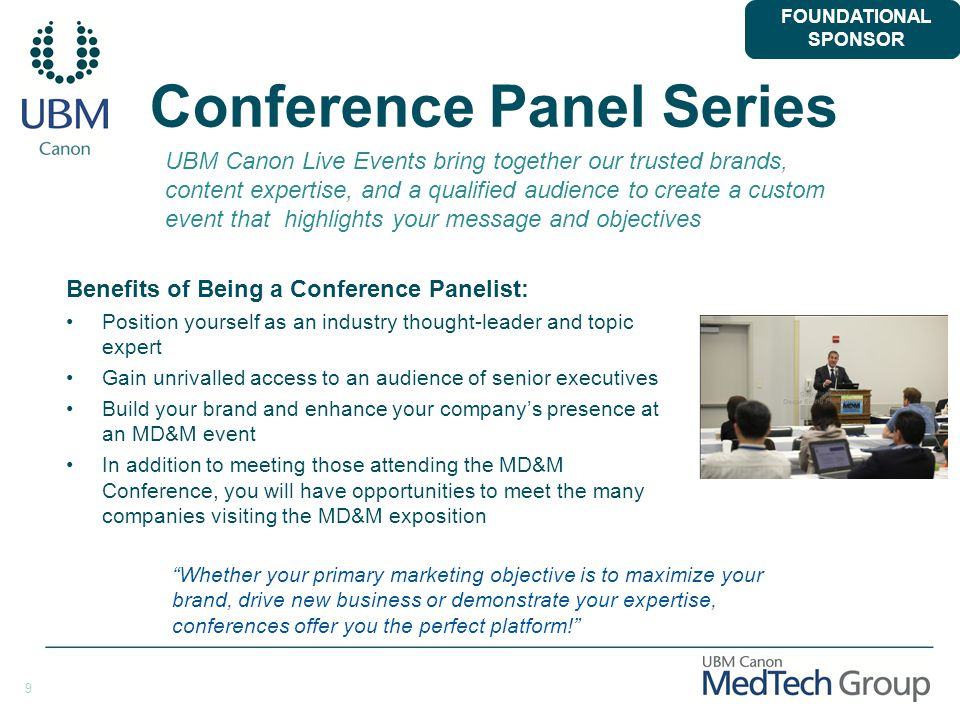 9 Conference Panel Series Benefits of Being a Conference Panelist: Position yourself as an industry thought-leader and topic expert Gain unrivalled access to an audience of senior executives Build your brand and enhance your company's presence at an MD&M event In addition to meeting those attending the MD&M Conference, you will have opportunities to meet the many companies visiting the MD&M exposition UBM Canon Live Events bring together our trusted brands, content expertise, and a qualified audience to create a custom event that highlights your message and objectives Whether your primary marketing objective is to maximize your brand, drive new business or demonstrate your expertise, conferences offer you the perfect platform! FOUNDATIONAL SPONSOR