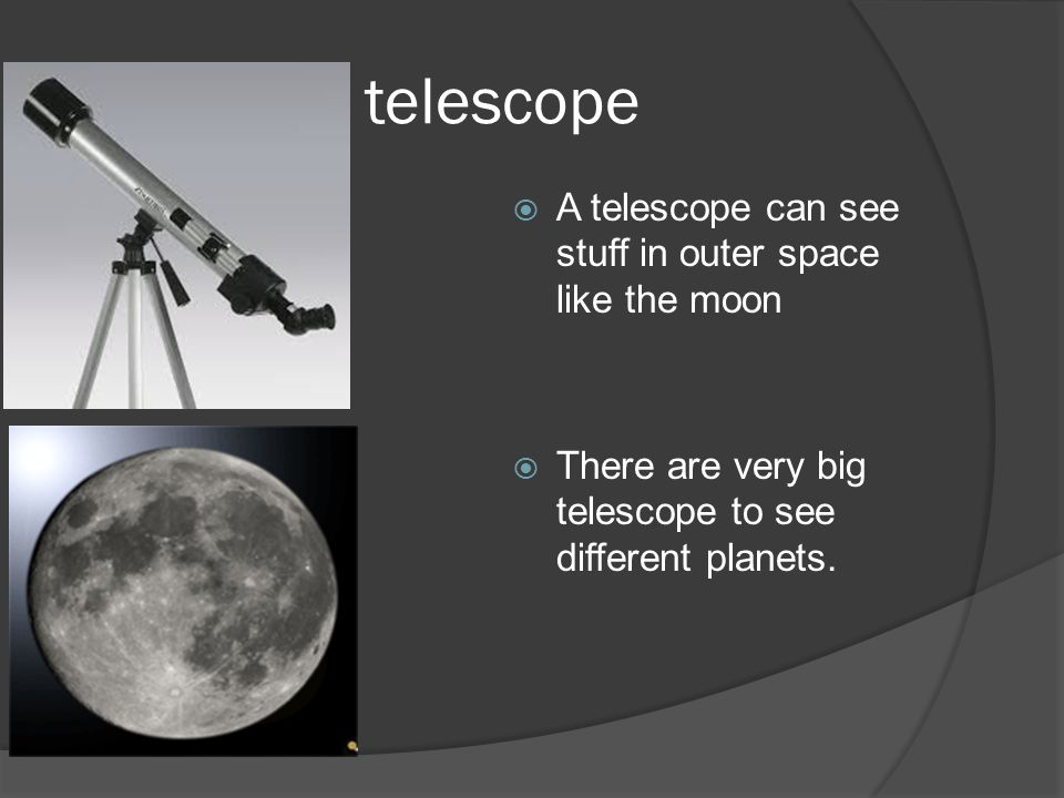 telescope  A telescope can see stuff in outer space like the moon  There are very big telescope to see different planets.