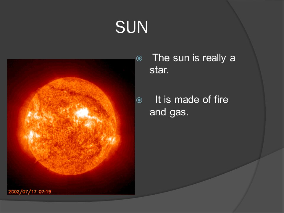SUN  The sun is really a star.  It is made of fire and gas.