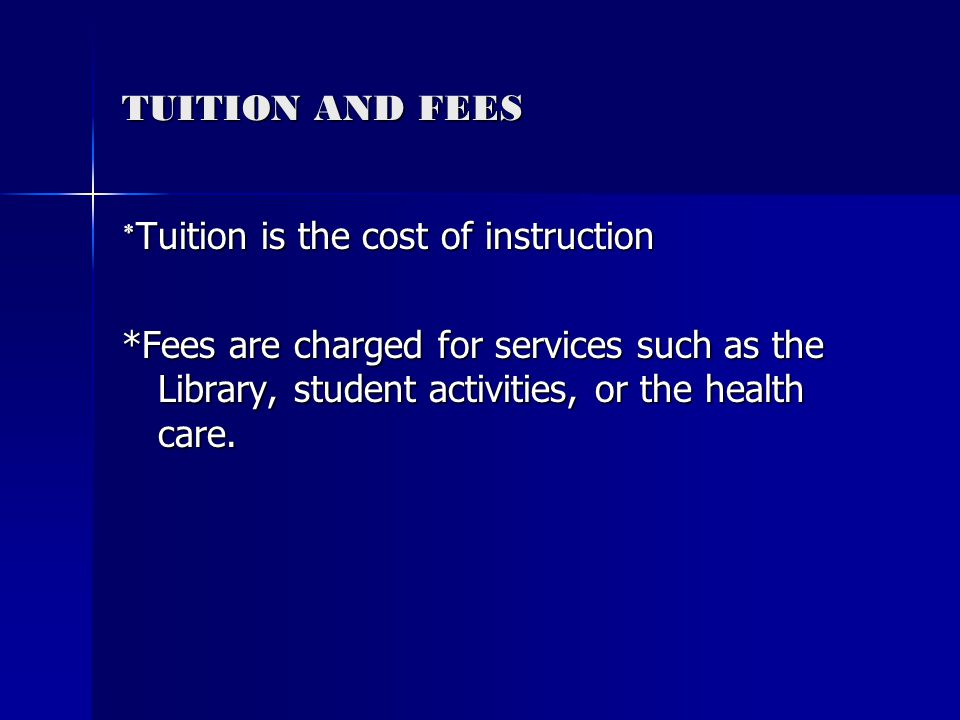 TUITION AND FEES * Tuition is the cost of instruction *Fees are charged for services such as the Library, student activities, or the health care.