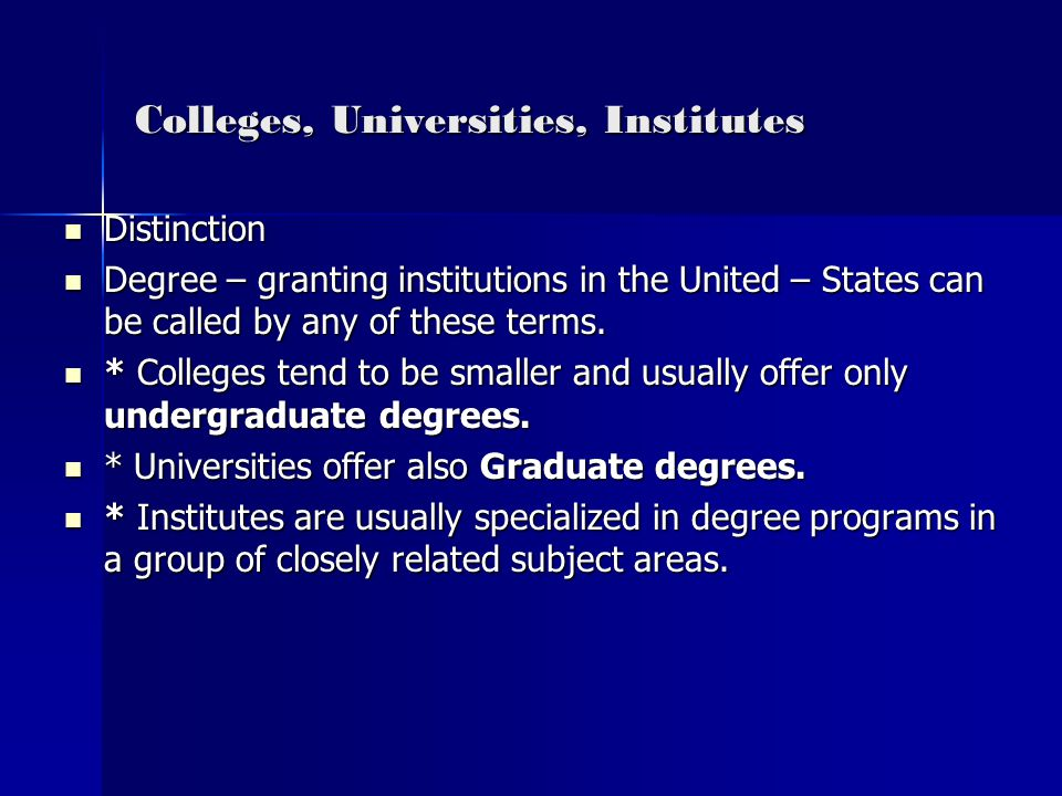 Colleges, Universities, Institutes Distinction Distinction Degree – granting institutions in the United – States can be called by any of these terms.