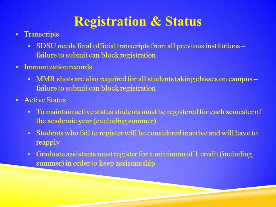 Registration & Status Transcripts SDSU needs final official transcripts from all previous institutions – failure to submit can block registration Immunization records MMR shots are also required for all students taking classes on campus – failure to submit can block registration Active Status To maintain active status students must be registered for each semester of the academic year (excluding summer).