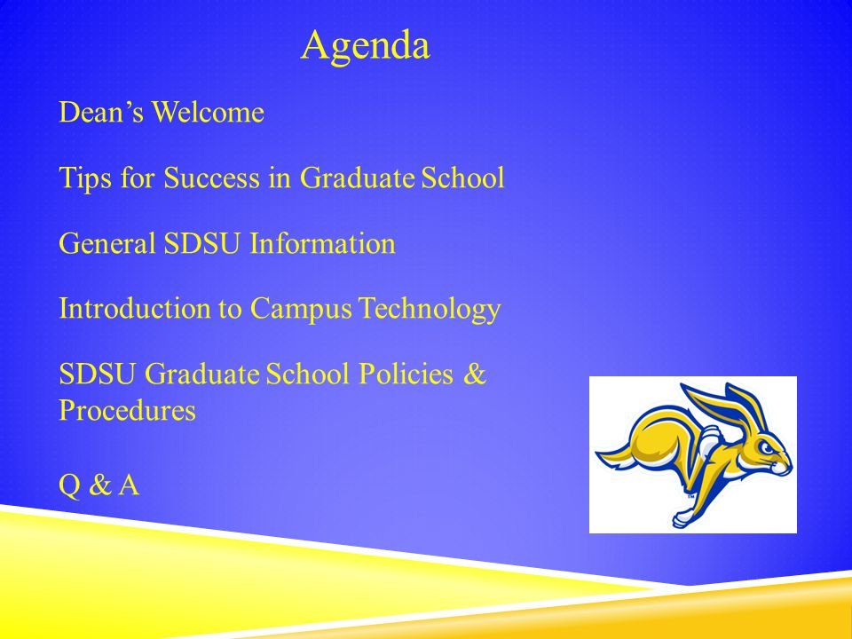 Dean's Welcome Tips for Success in Graduate School General SDSU Information Introduction to Campus Technology SDSU Graduate School Policies & Procedures Q & A Agenda