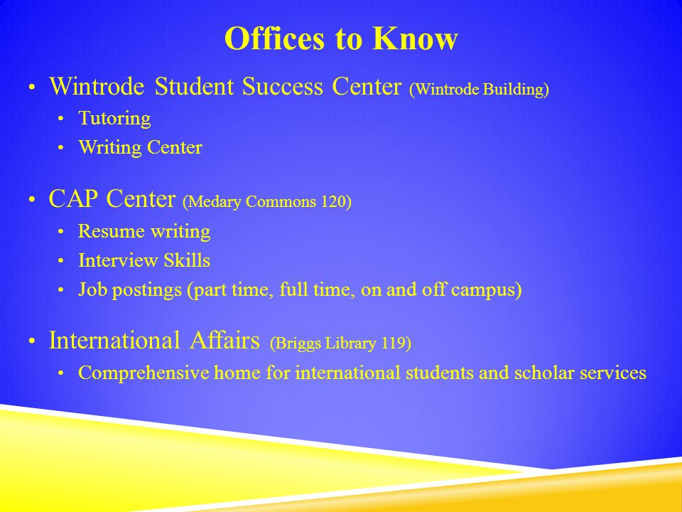 Offices to Know Wintrode Student Success Center (Wintrode Building) Tutoring Writing Center CAP Center (Medary Commons 120) Resume writing Interview Skills Job postings (part time, full time, on and off campus) International Affairs (Briggs Library 119) Comprehensive home for international students and scholar services