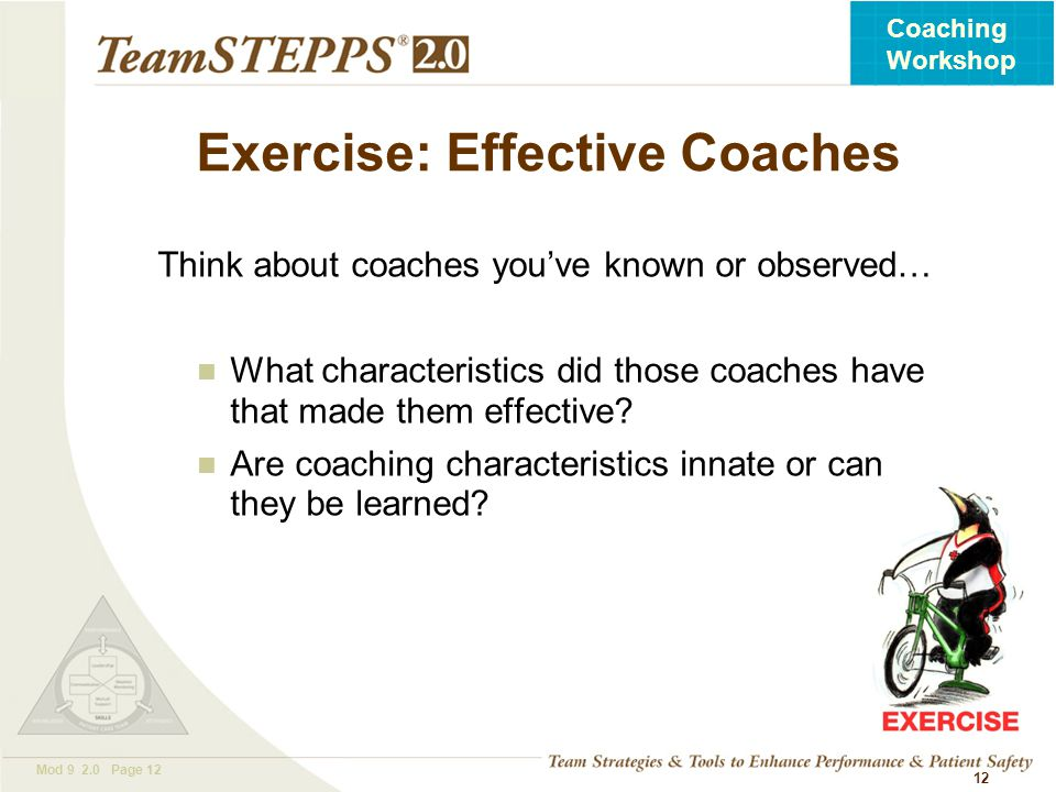 T EAM STEPPS 05.2 Mod 9 2.0 Page 12 Coaching Workshop 12 Exercise: Effective Coaches Think about coaches you've known or observed… What characteristic