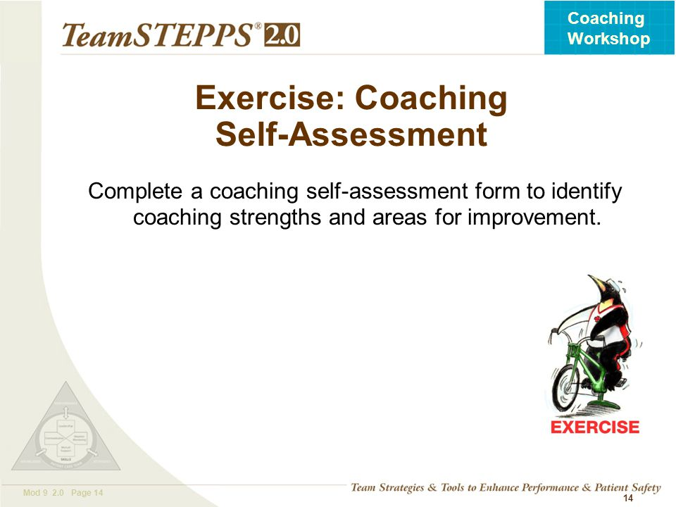 T EAM STEPPS 05.2 Mod 9 2.0 Page 14 Coaching Workshop 14 Exercise: Coaching Self-Assessment Complete a coaching self-assessment form to identify coach