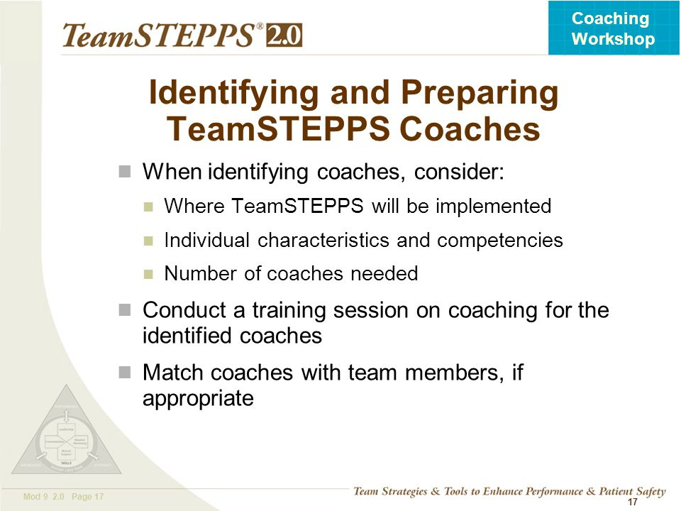 T EAM STEPPS 05.2 Mod 9 2.0 Page 17 Coaching Workshop 17 Identifying and Preparing TeamSTEPPS Coaches When identifying coaches, consider: Where TeamST