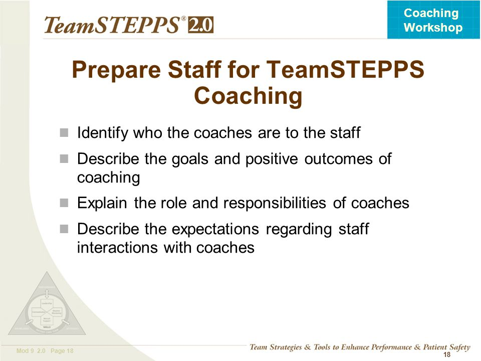 T EAM STEPPS 05.2 Mod 9 2.0 Page 18 Coaching Workshop 18 Prepare Staff for TeamSTEPPS Coaching Identify who the coaches are to the staff Describe the