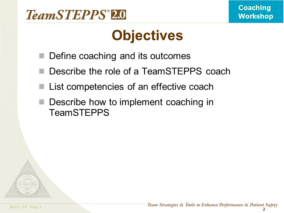 T EAM STEPPS 05.2 Mod 9 2.0 Page 2 Coaching Workshop 2 Objectives Define coaching and its outcomes Describe the role of a TeamSTEPPS coach List compet