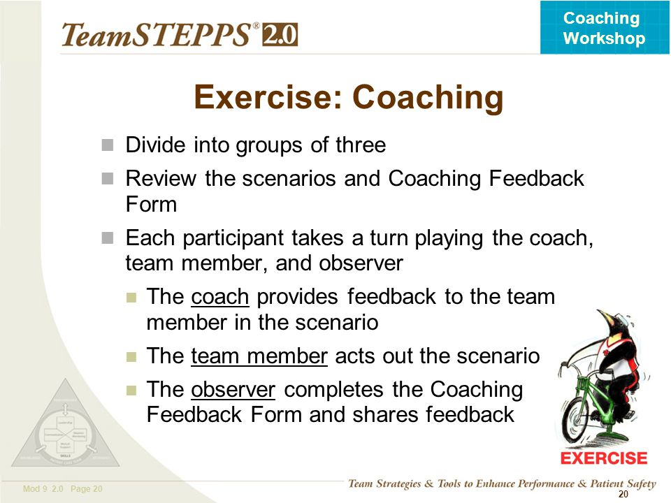 T EAM STEPPS 05.2 Mod 9 2.0 Page 20 Coaching Workshop 20 Exercise: Coaching Divide into groups of three Review the scenarios and Coaching Feedback For