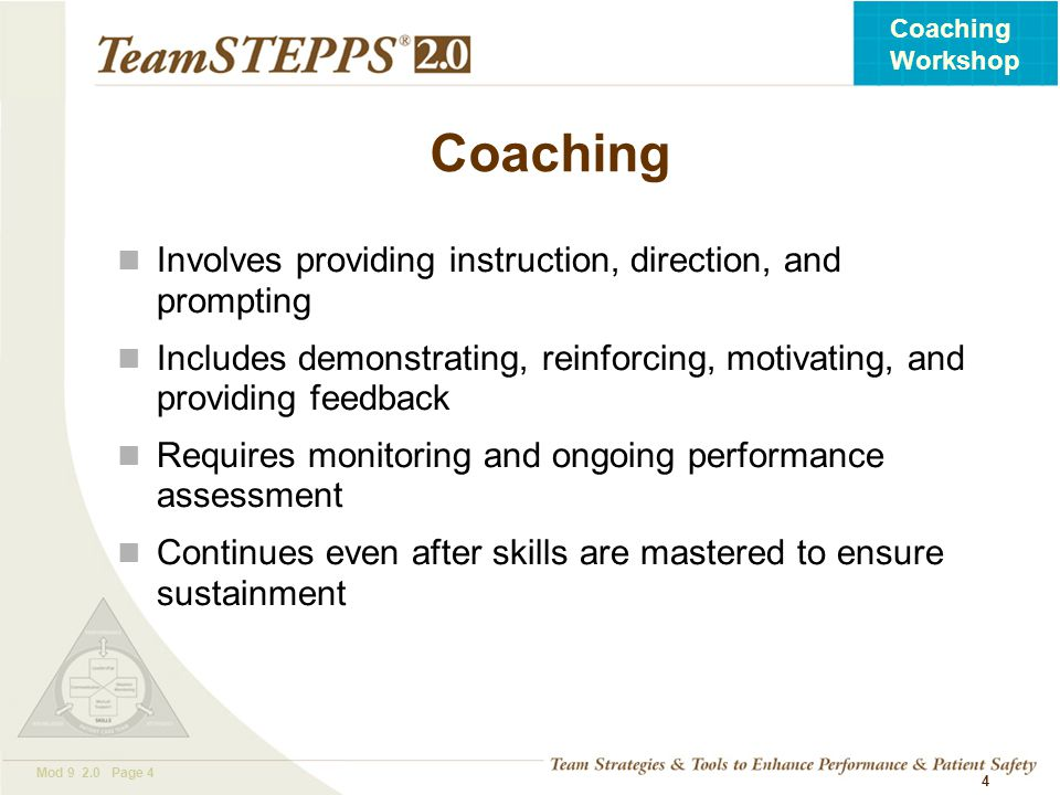 T EAM STEPPS 05.2 Mod 9 2.0 Page 4 Coaching Workshop 4 Coaching Involves providing instruction, direction, and prompting Includes demonstrating, reinf