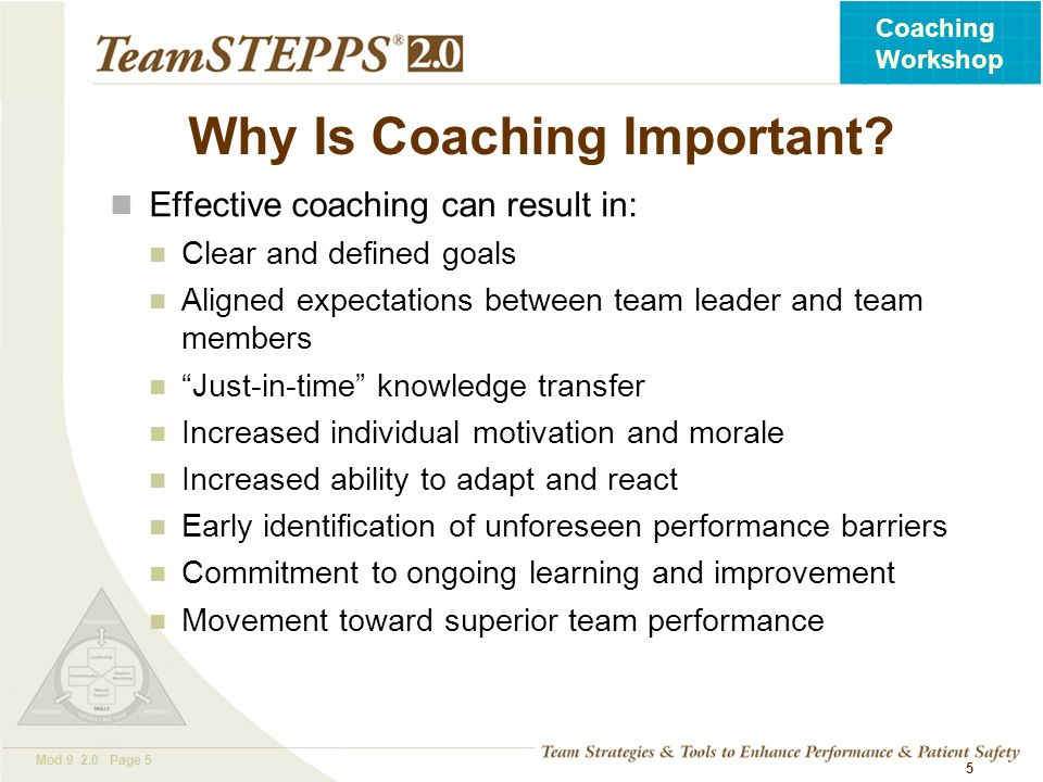 T EAM STEPPS 05.2 Mod 9 2.0 Page 5 Coaching Workshop 5 Why Is Coaching Important? Effective coaching can result in: Clear and defined goals Aligned ex