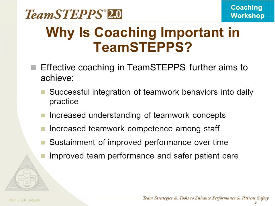 T EAM STEPPS 05.2 Mod 9 2.0 Page 6 Coaching Workshop Why Is Coaching Important in TeamSTEPPS? Effective coaching in TeamSTEPPS further aims to achieve