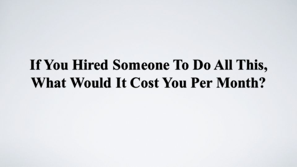 If You Hired Someone To Do All This, What Would It Cost You Per Month