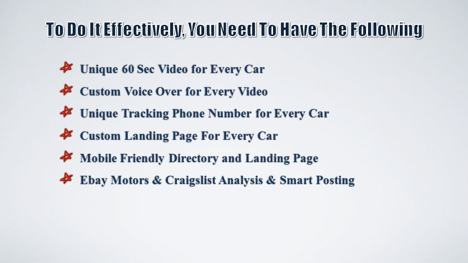 Unique 60 Sec Video for Every Car Unique 60 Sec Video for Every Car Custom Voice Over for Every Video Custom Voice Over for Every Video Unique Tracking Phone Number for Every Car Unique Tracking Phone Number for Every Car Custom Landing Page For Every Car Custom Landing Page For Every Car Mobile Friendly Directory and Landing Page Mobile Friendly Directory and Landing Page Ebay Motors & Craigslist Analysis & Smart Posting Ebay Motors & Craigslist Analysis & Smart Posting