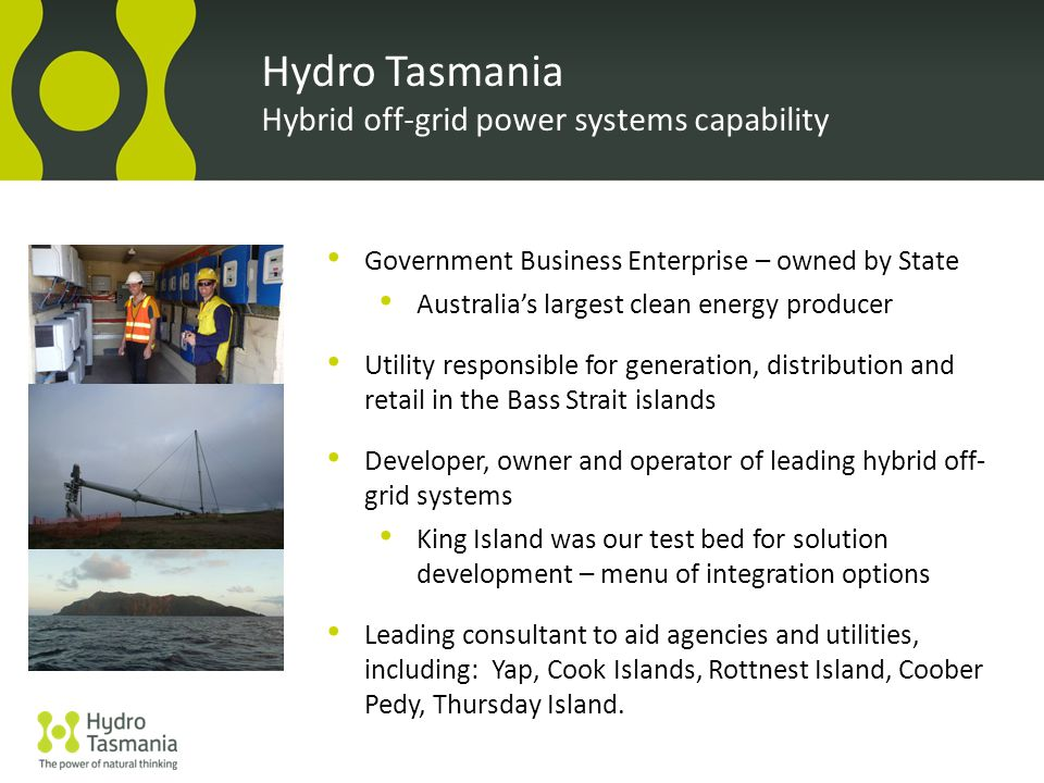 Government Business Enterprise – owned by State Australia's largest clean energy producer Utility responsible for generation, distribution and retail in the Bass Strait islands Developer, owner and operator of leading hybrid off- grid systems King Island was our test bed for solution development – menu of integration options Leading consultant to aid agencies and utilities, including: Yap, Cook Islands, Rottnest Island, Coober Pedy, Thursday Island.