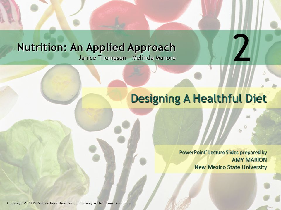 Nutrition: An Applied Approach Janice Thompson Melinda Manore Copyright © 2005 Pearson Education, Inc., publishing as Benjamin Cummings PowerPoint ® Lecture Slides prepared by AMY MARION New Mexico State University 2 Designing A Healthful Diet