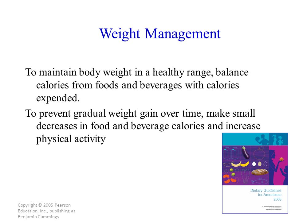 Copyright © 2005 Pearson Education, Inc., publishing as Benjamin Cummings Weight Management To maintain body weight in a healthy range, balance calories from foods and beverages with calories expended.