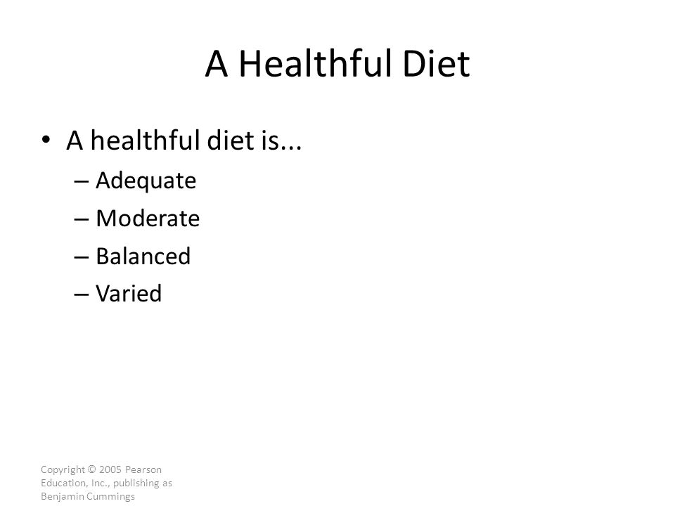 Copyright © 2005 Pearson Education, Inc., publishing as Benjamin Cummings A Healthful Diet A healthful diet is...