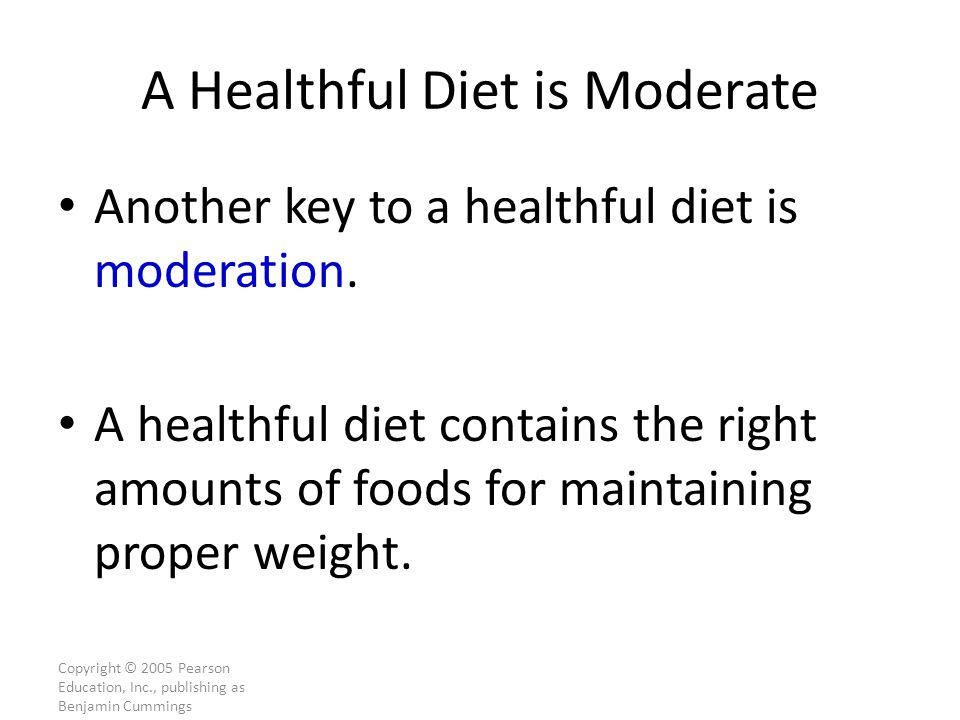 Copyright © 2005 Pearson Education, Inc., publishing as Benjamin Cummings A Healthful Diet is Moderate Another key to a healthful diet is moderation.