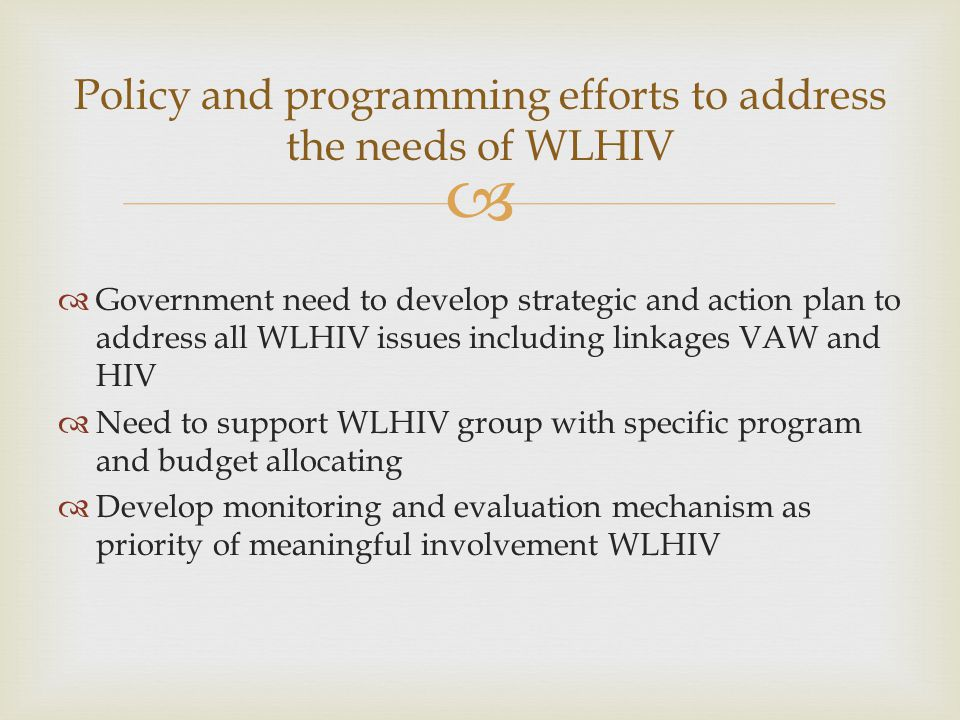   Government need to develop strategic and action plan to address all WLHIV issues including linkages VAW and HIV  Need to support WLHIV group with specific program and budget allocating  Develop monitoring and evaluation mechanism as priority of meaningful involvement WLHIV Policy and programming efforts to address the needs of WLHIV