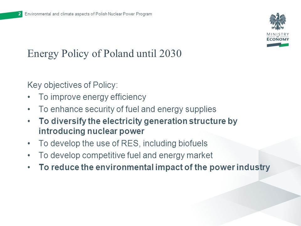 Energy Policy of Poland until 2030 Key objectives of Policy: To improve energy efficiency To enhance security of fuel and energy supplies To diversify the electricity generation structure by introducing nuclear power To develop the use of RES, including biofuels To develop competitive fuel and energy market To reduce the environmental impact of the power industry Environmental and climate aspects of Polish Nuclear Power Program2