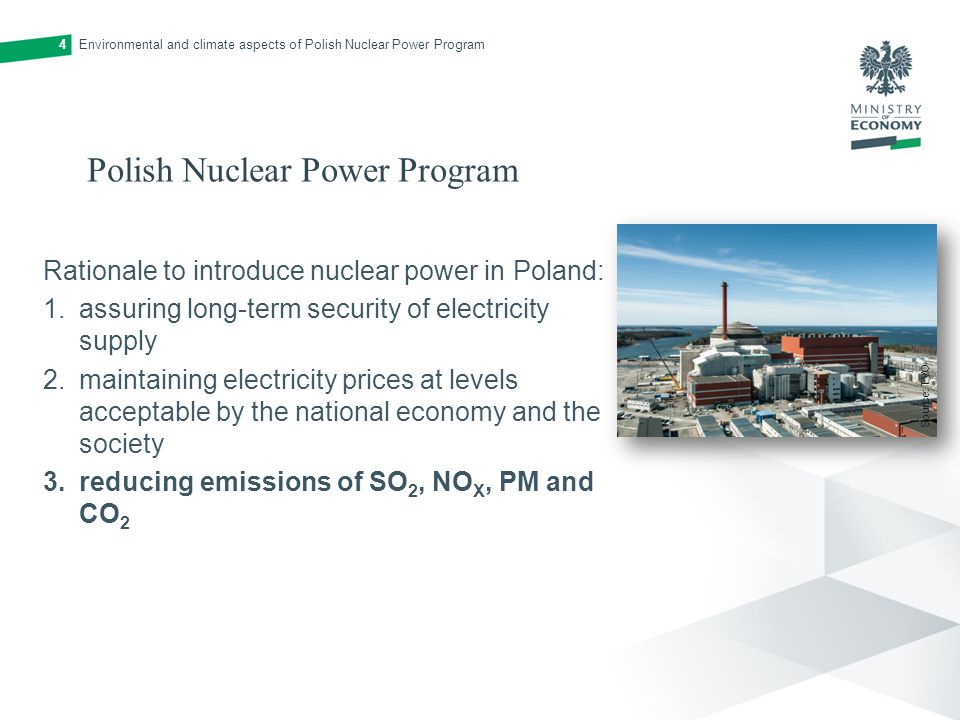 Polish Nuclear Power Program Rationale to introduce nuclear power in Poland: 1.assuring long-term security of electricity supply 2.maintaining electricity prices at levels acceptable by the national economy and the society 3.reducing emissions of SO 2, NO X, PM and CO 2 Environmental and climate aspects of Polish Nuclear Power Program4 Source: TVO