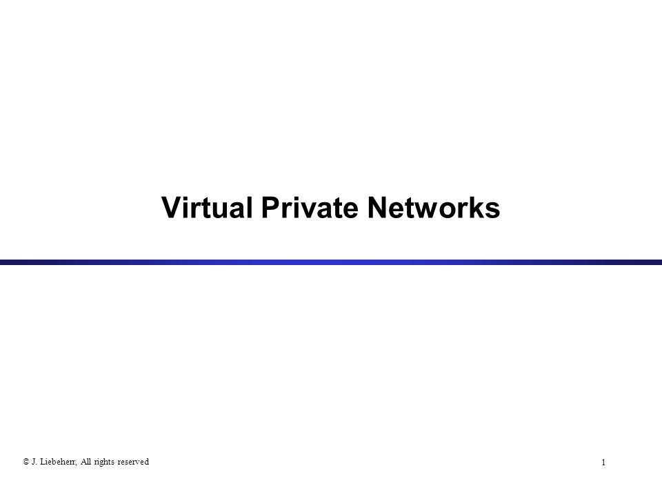 1 © J. Liebeherr, All rights reserved Virtual Private Networks