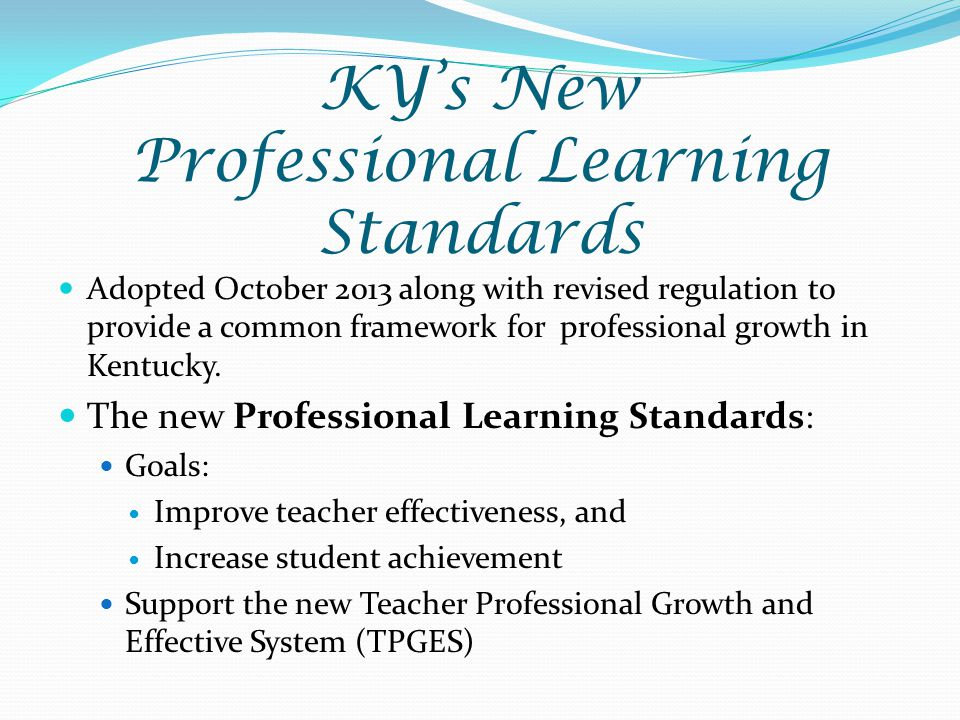 KY's New Professional Learning Standards Adopted October 2013 along with revised regulation to provide a common framework for professional growth in Kentucky.