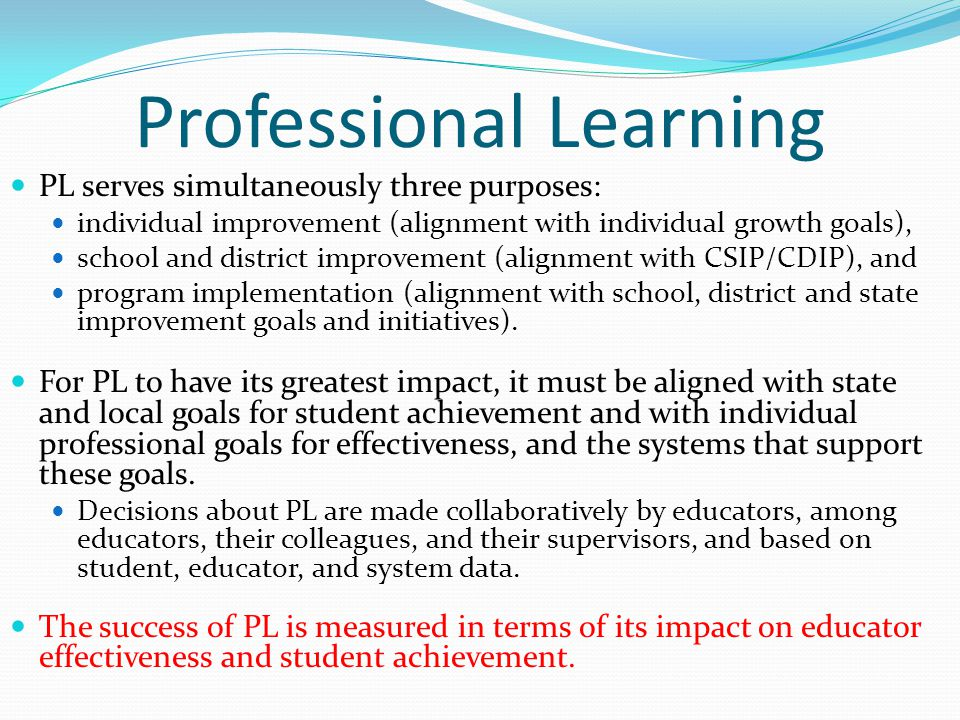 Professional Learning PL serves simultaneously three purposes: individual improvement (alignment with individual growth goals), school and district improvement (alignment with CSIP/CDIP), and program implementation (alignment with school, district and state improvement goals and initiatives).